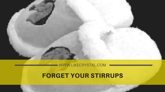 FORGET YOUR STIRRUPS