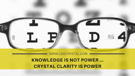 Knowledge is NOT Power…CRYSTAL Clarity is POWER